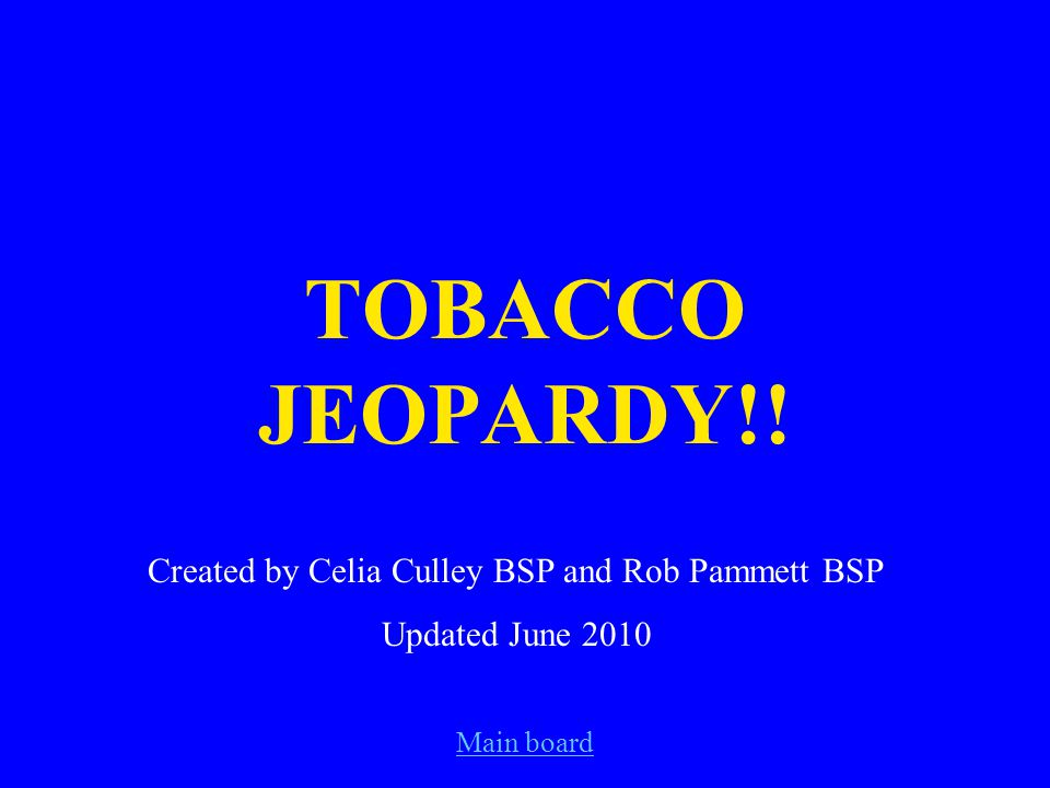 Main board TOBACCO JEOPARDY!! Created by Celia Culley BSP and Rob Pammett BSP Updated June 2010