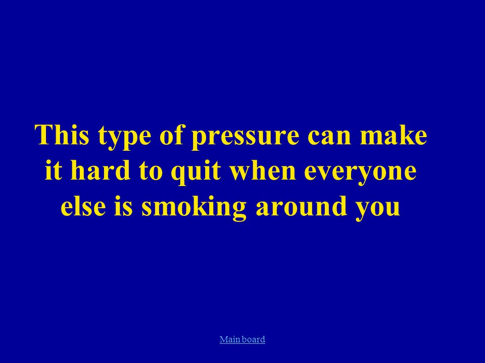 Main board This type of pressure can make it hard to quit when everyone else is smoking around you