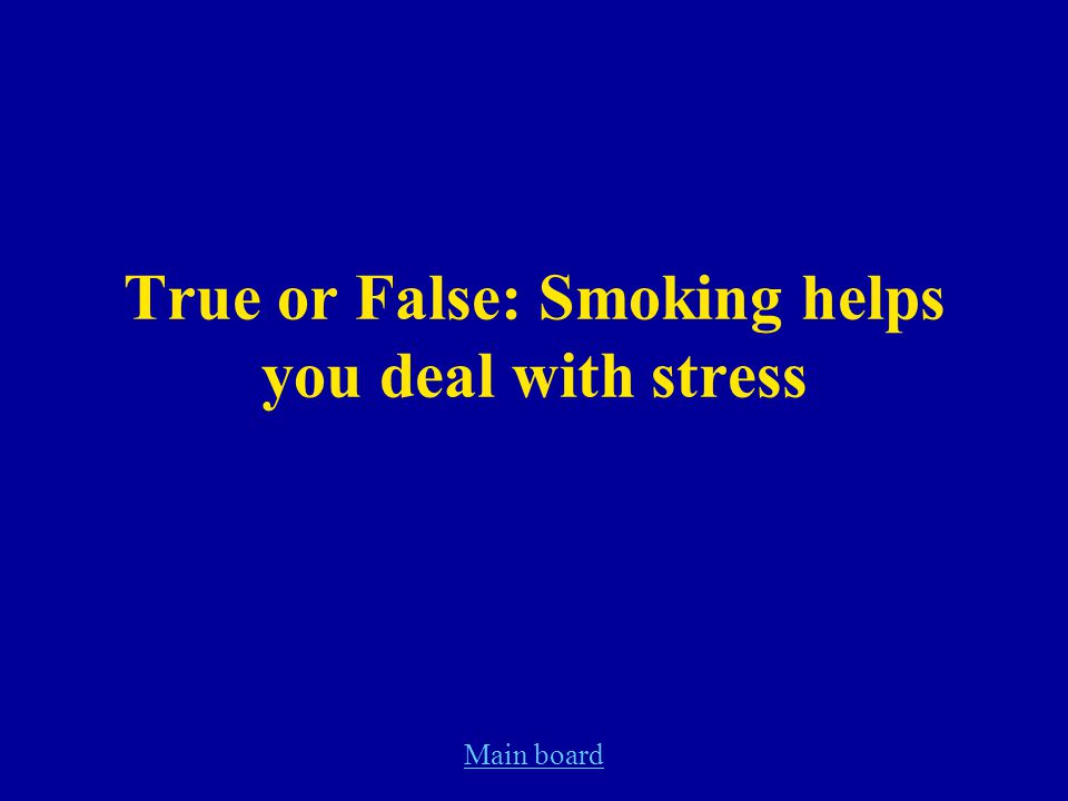 Main board True or False: Smoking helps you deal with stress