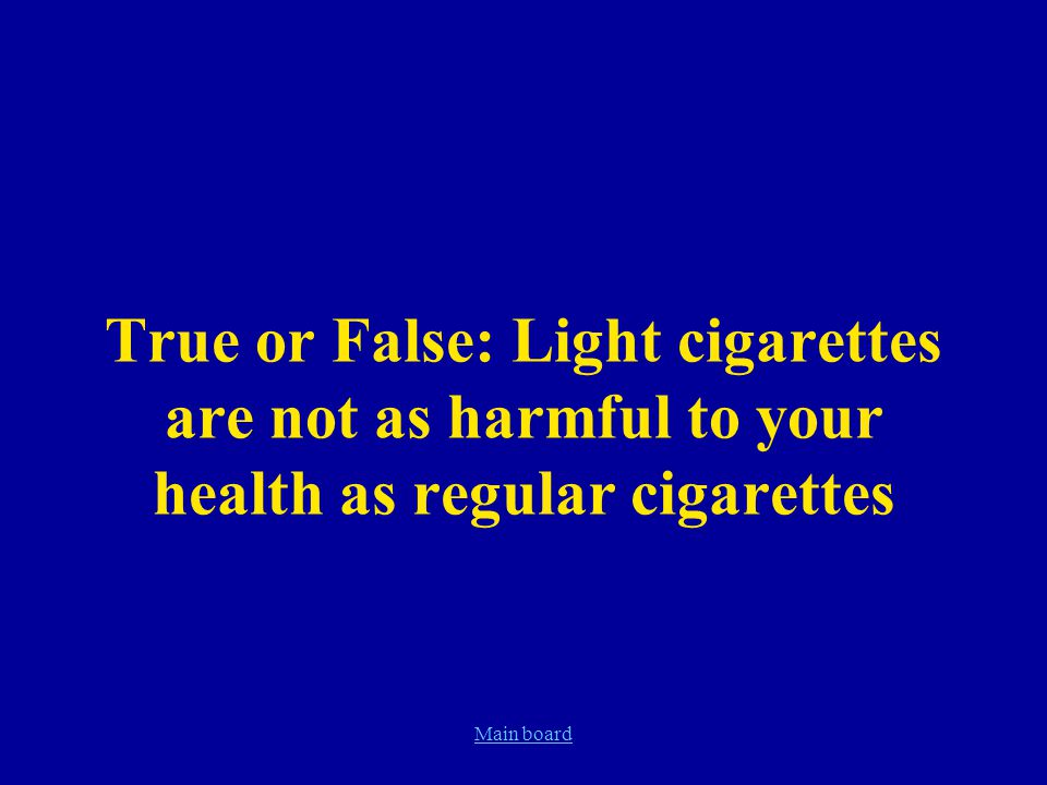 Main board True or False: Light cigarettes are not as harmful to your health as regular cigarettes