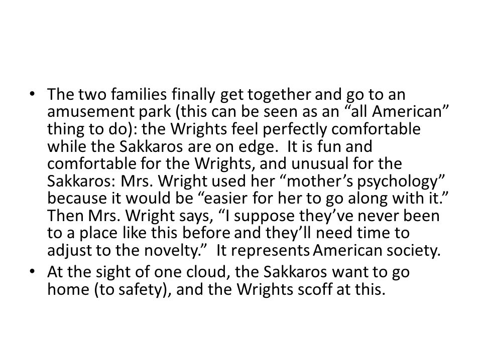 The two families finally get together and go to an amusement park (this can be seen as an all American thing to do): the Wrights feel perfectly comfortable while the Sakkaros are on edge.