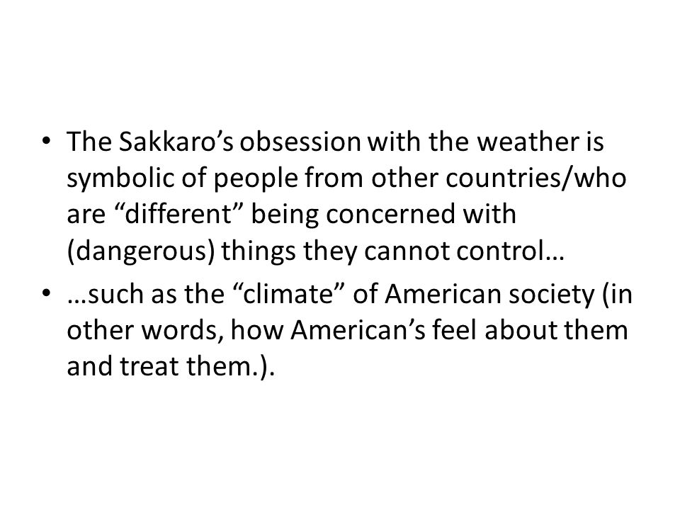 The Sakkaro's obsession with the weather is symbolic of people from other countries/who are different being concerned with (dangerous) things they cannot control… …such as the climate of American society (in other words, how American's feel about them and treat them.).