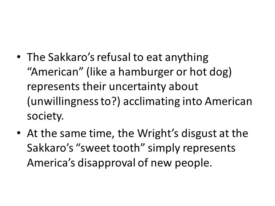 The Sakkaro's refusal to eat anything American (like a hamburger or hot dog) represents their uncertainty about (unwillingness to?) acclimating into American society.