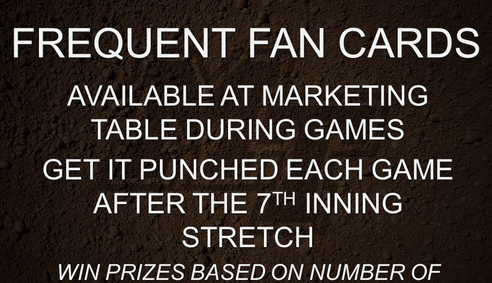FREQUENT FAN CARDS AVAILABLE AT MARKETING TABLE DURING GAMES GET IT PUNCHED EACH GAME AFTER THE 7 TH INNING STRETCH WIN PRIZES BASED ON NUMBER OF PUNC