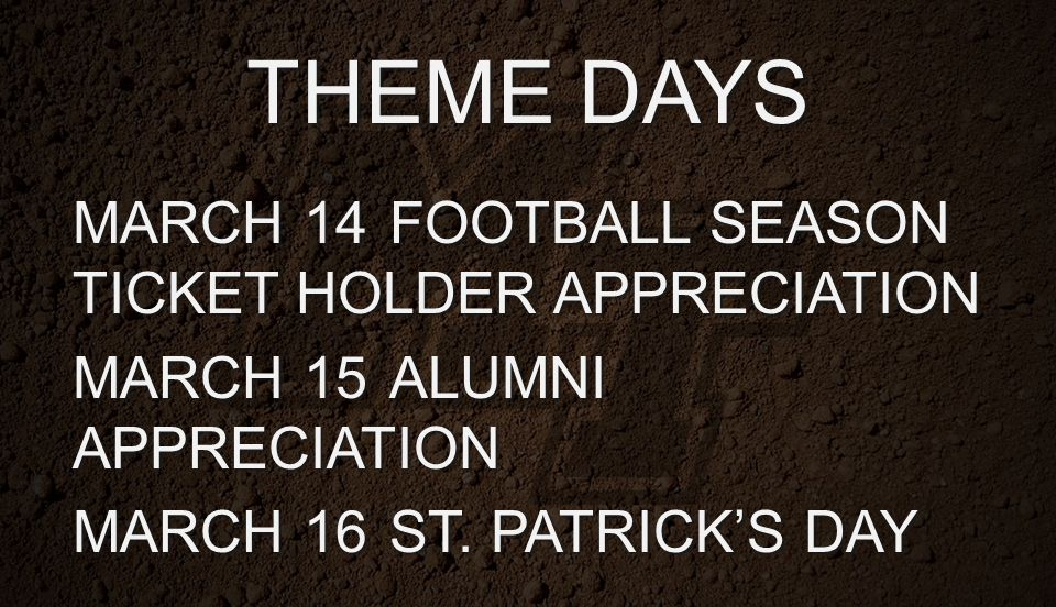 THEME DAYS MARCH 14FOOTBALL SEASON TICKET HOLDER APPRECIATION MARCH 15ALUMNI APPRECIATION MARCH 16ST. PATRICK'S DAY