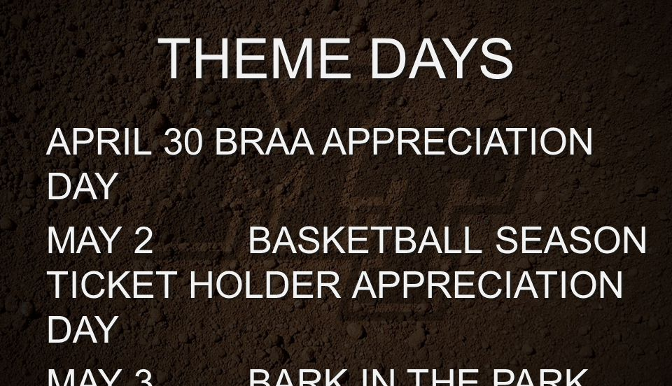 THEME DAYS APRIL 30BRAA APPRECIATION DAY MAY 2BASKETBALL SEASON TICKET HOLDER APPRECIATION DAY MAY 3BARK IN THE PARK