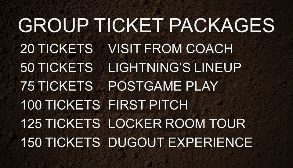 GROUP TICKET PACKAGES 20 TICKETSVISIT FROM COACH 50 TICKETSLIGHTNING'S LINEUP 75 TICKETSPOSTGAME PLAY 100 TICKETSFIRST PITCH 125 TICKETSLOCKER ROOM TO