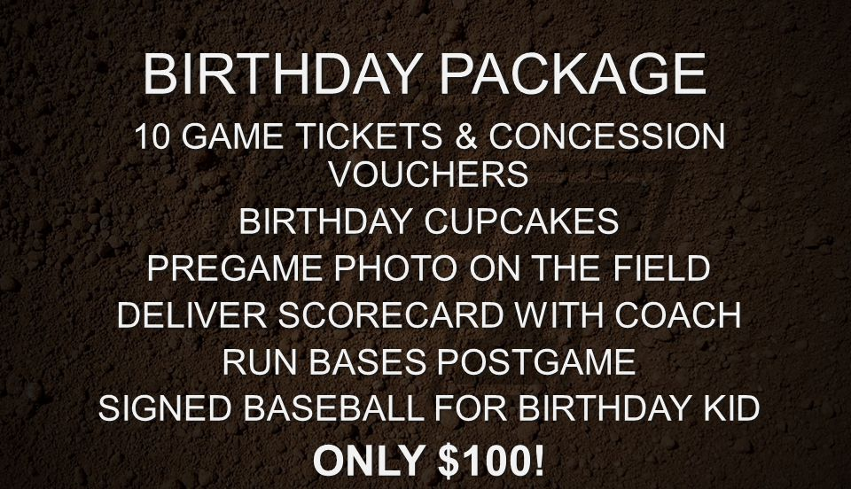 BIRTHDAY PACKAGE 10 GAME TICKETS & CONCESSION VOUCHERS BIRTHDAY CUPCAKES PREGAME PHOTO ON THE FIELD DELIVER SCORECARD WITH COACH RUN BASES POSTGAME SI