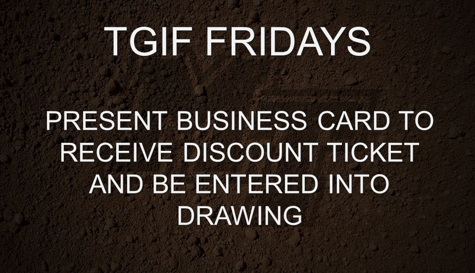 TGIF FRIDAYS PRESENT BUSINESS CARD TO RECEIVE DISCOUNT TICKET AND BE ENTERED INTO DRAWING