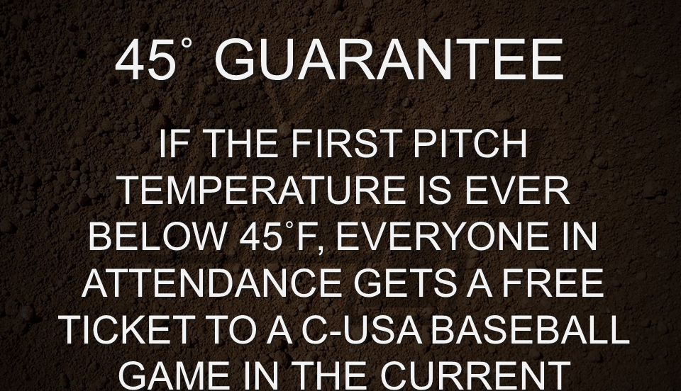 45˚ GUARANTEE IF THE FIRST PITCH TEMPERATURE IS EVER BELOW 45˚F, EVERYONE IN ATTENDANCE GETS A FREE TICKET TO A C-USA BASEBALL GAME IN THE CURRENT SEA