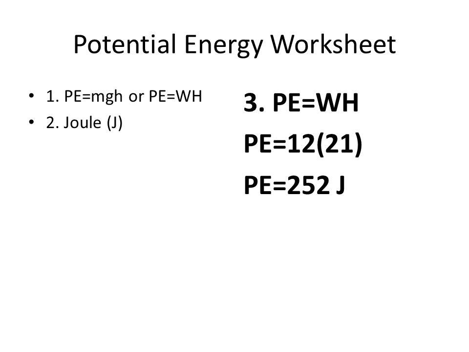 Potential Energy Worksheet 1. PE=mgh or PE=WH 2. Joule (J) 3. PE=WH PE=12(21) PE=252 J