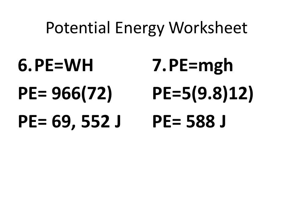 Potential Energy Worksheet 6.PE=WH PE= 966(72) PE= 69, 552 J 7.PE=mgh PE=5(9.8)12) PE= 588 J
