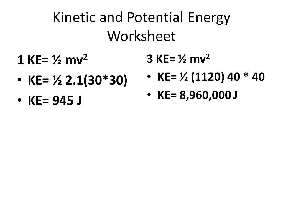 Kinetic and Potential Energy Worksheet 1 KE= ½ mv 2 KE= ½ 2.1(30*30) KE= 945 J 3 KE= ½ mv 2 KE= ½ (1120) 40 * 40 KE= 8,960,000 J