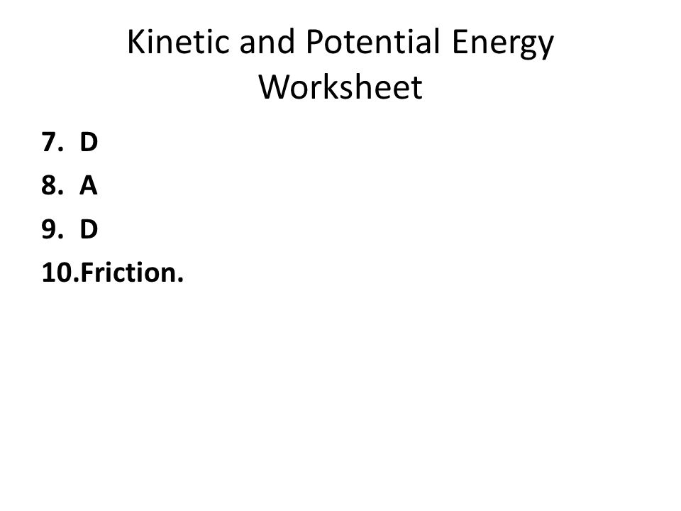 Kinetic and Potential Energy Worksheet 7.D 8.A 9.D 10.Friction.