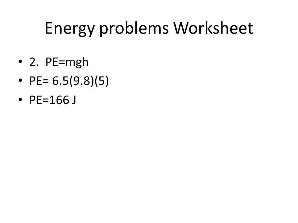 Energy problems Worksheet 2. PE=mgh PE= 6.5(9.8)(5) PE=166 J