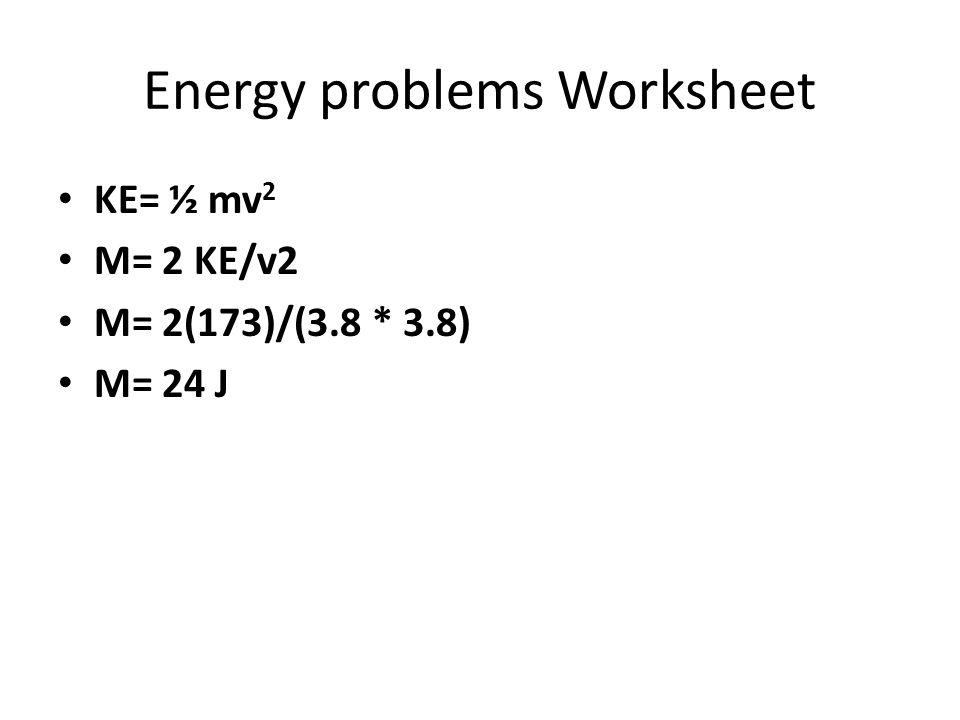 Energy problems Worksheet KE= ½ mv 2 M= 2 KE/v2 M= 2(173)/(3.8 * 3.8) M= 24 J