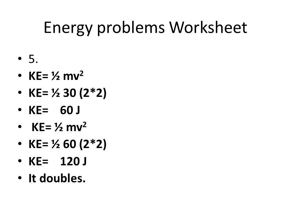 Energy problems Worksheet 5. KE= ½ mv 2 KE= ½ 30 (2*2) KE= 60 J KE= ½ mv 2 KE= ½ 60 (2*2) KE= 120 J It doubles.