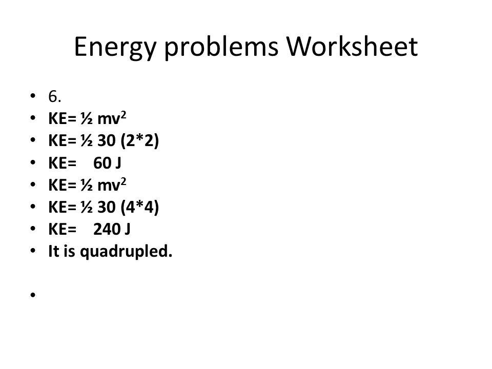 Energy problems Worksheet 6. KE= ½ mv 2 KE= ½ 30 (2*2) KE= 60 J KE= ½ mv 2 KE= ½ 30 (4*4) KE= 240 J It is quadrupled.