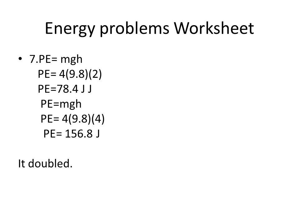 Energy problems Worksheet 7.PE= mgh PE= 4(9.8)(2) PE=78.4 J J PE=mgh PE= 4(9.8)(4) PE= 156.8 J It doubled.