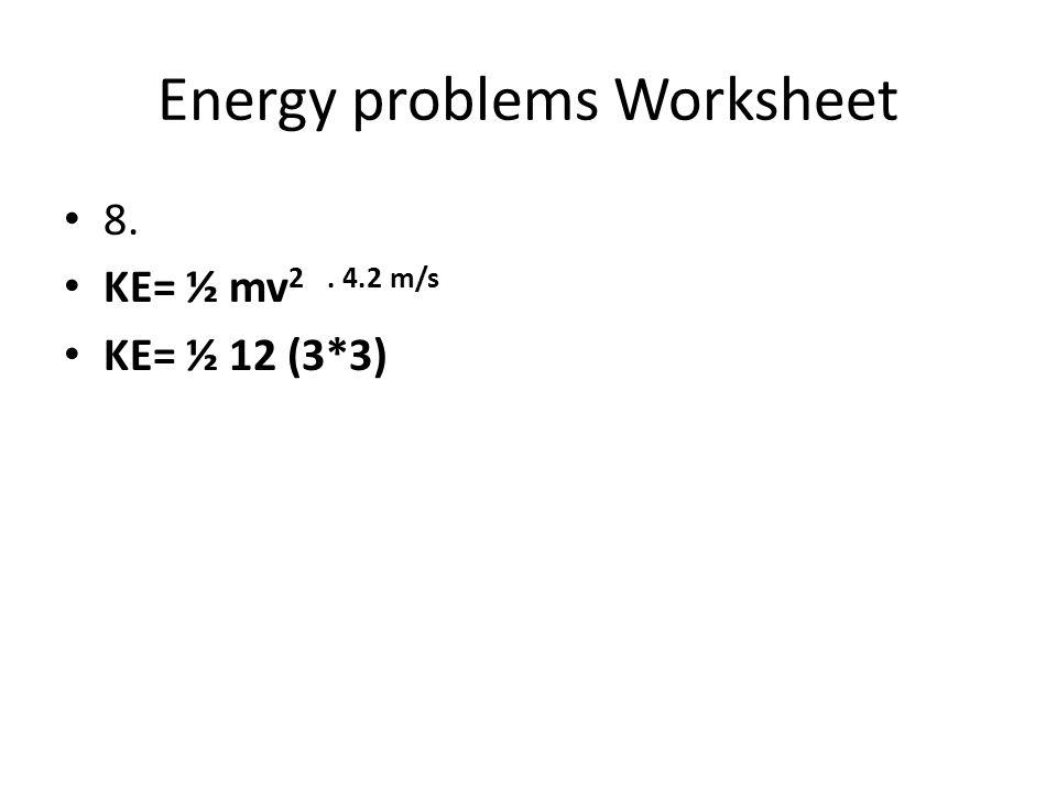 Energy problems Worksheet 8. KE= ½ mv 2. 4.2 m/s KE= ½ 12 (3*3)