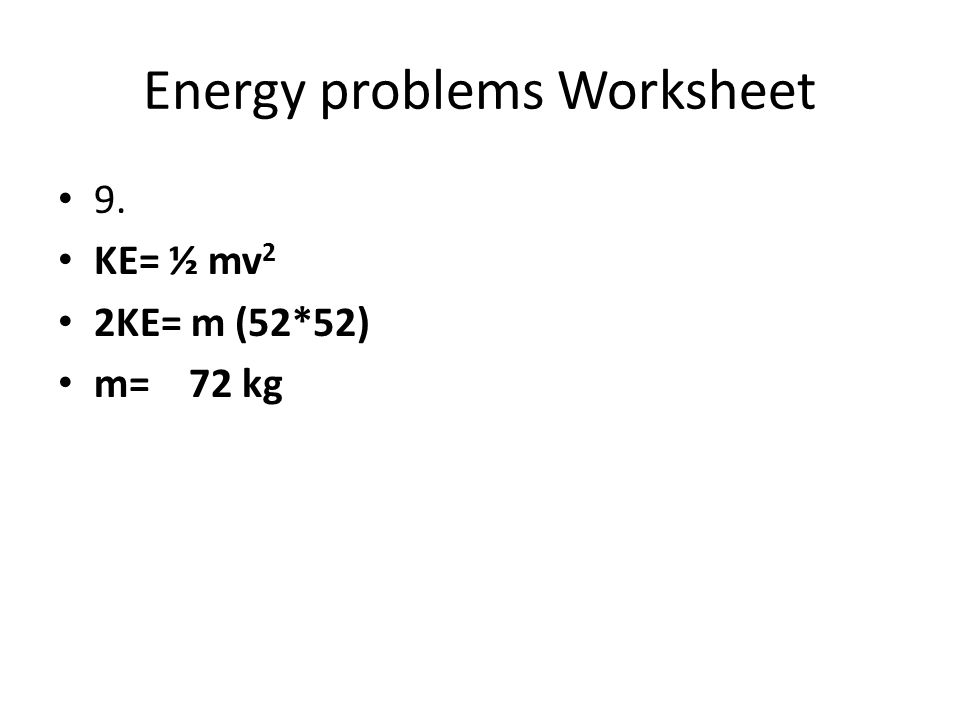Energy problems Worksheet 9. KE= ½ mv 2 2KE= m (52*52) m= 72 kg