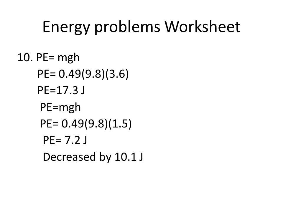 Energy problems Worksheet 10. PE= mgh PE= 0.49(9.8)(3.6) PE=17.3 J PE=mgh PE= 0.49(9.8)(1.5) PE= 7.2 J Decreased by 10.1 J