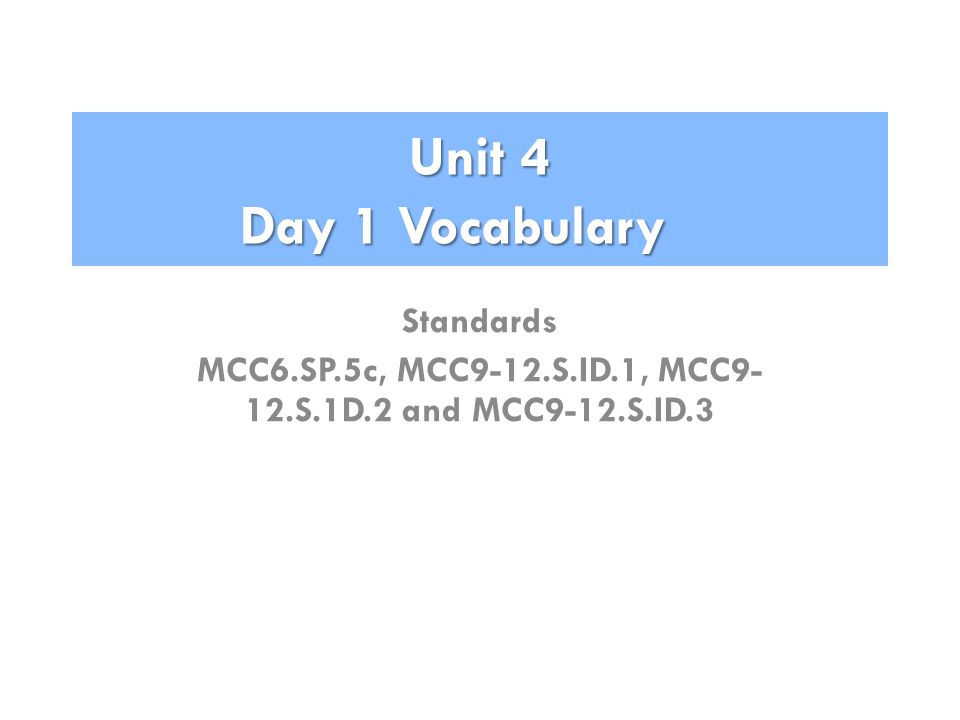 Unit 4 Day 1 Vocabulary Standards MCC6.SP.5c, MCC9-12.S.ID.1, MCC9- 12.S.1D.2 and MCC9-12.S.ID.3