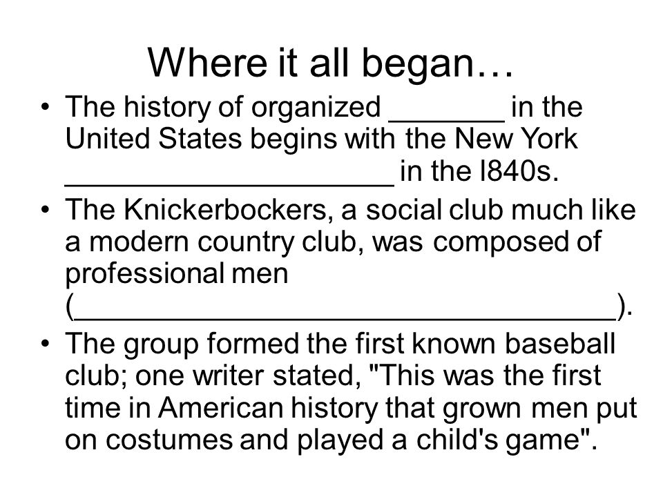 Where it all began… The history of organized _______ in the United States begins with the New York ____________________ in the l840s. The Knickerbocke