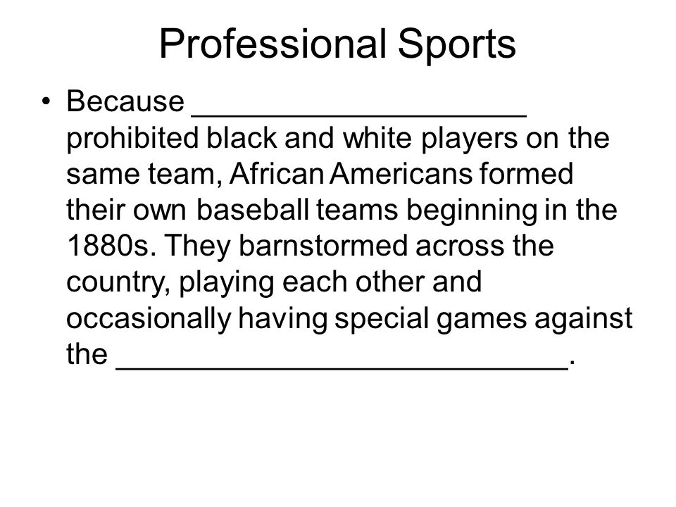 Professional Sports Because ____________________ prohibited black and white players on the same team, African Americans formed their own baseball team
