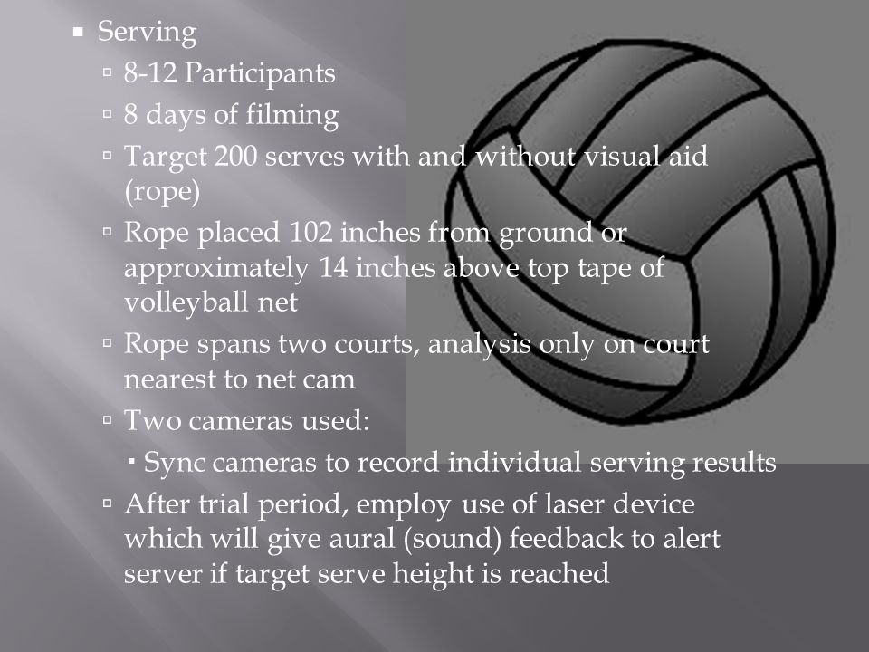  Serving  8-12 Participants  8 days of filming  Target 200 serves with and without visual aid (rope)  Rope placed 102 inches from ground or approximately 14 inches above top tape of volleyball net  Rope spans two courts, analysis only on court nearest to net cam  Two cameras used:  Sync cameras to record individual serving results  After trial period, employ use of laser device which will give aural (sound) feedback to alert server if target serve height is reached