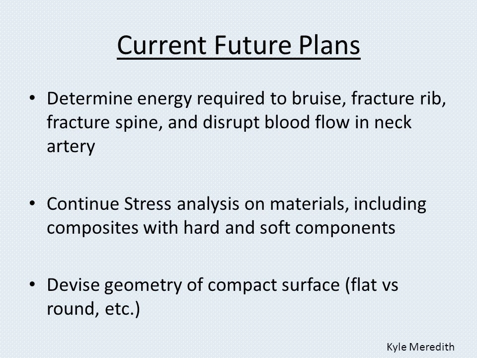 Current Future Plans Determine energy required to bruise, fracture rib, fracture spine, and disrupt blood flow in neck artery Continue Stress analysis on materials, including composites with hard and soft components Devise geometry of compact surface (flat vs round, etc.) Kyle Meredith