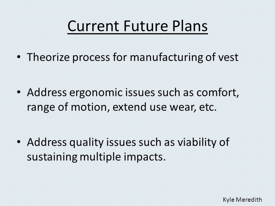 Current Future Plans Theorize process for manufacturing of vest Address ergonomic issues such as comfort, range of motion, extend use wear, etc.