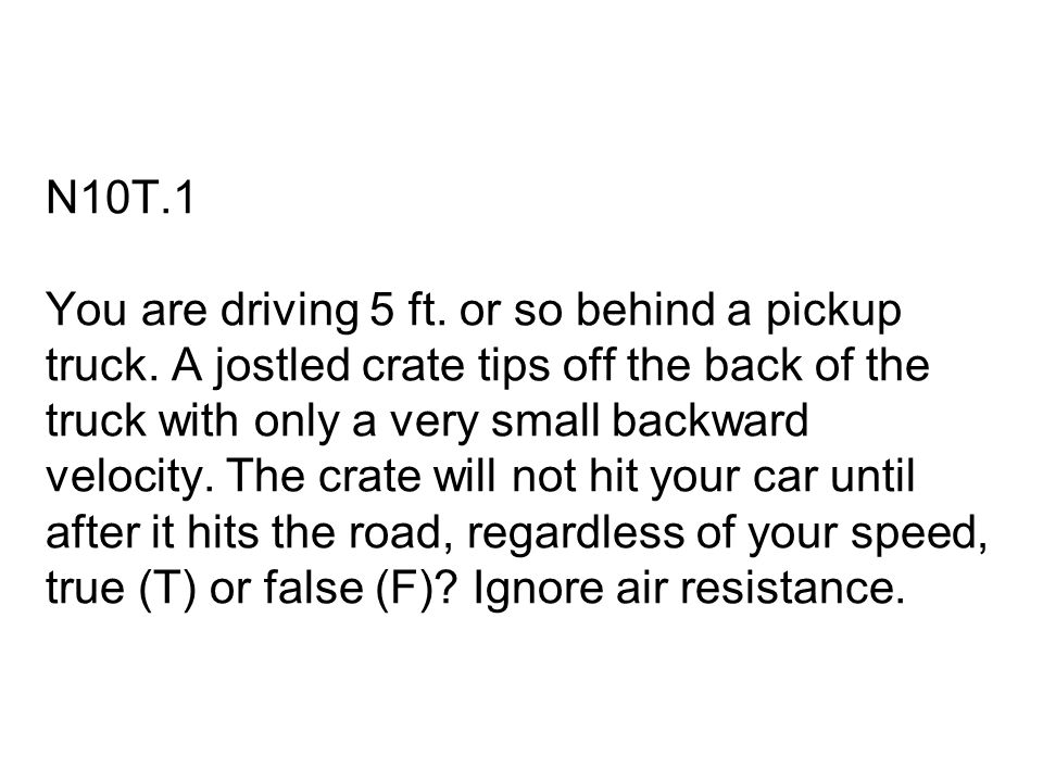 N10T.1 You are driving 5 ft. or so behind a pickup truck. A jostled crate tips off the back of the truck with only a very small backward velocity. The