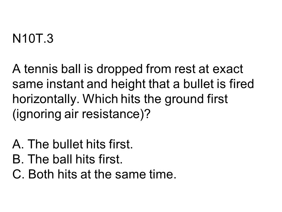 N10T.3 A tennis ball is dropped from rest at exact same instant and height that a bullet is fired horizontally. Which hits the ground first (ignoring