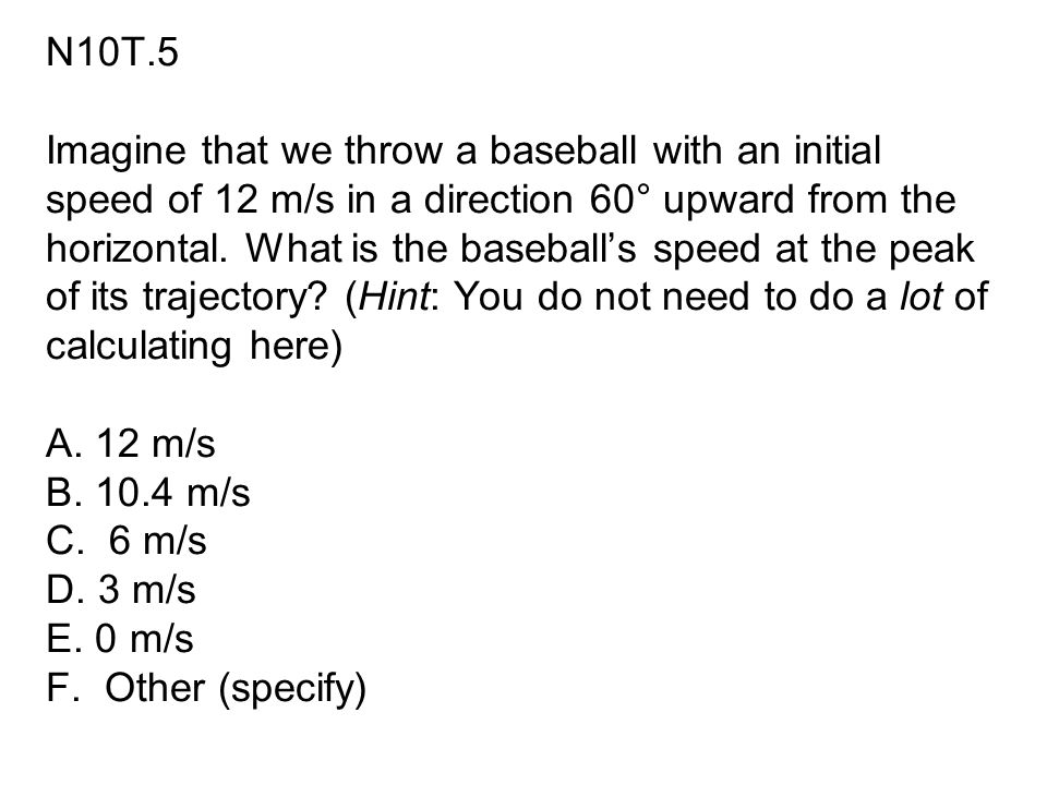 N10T.5 Imagine that we throw a baseball with an initial speed of 12 m/s in a direction 60° upward from the horizontal. What is the baseball's speed at