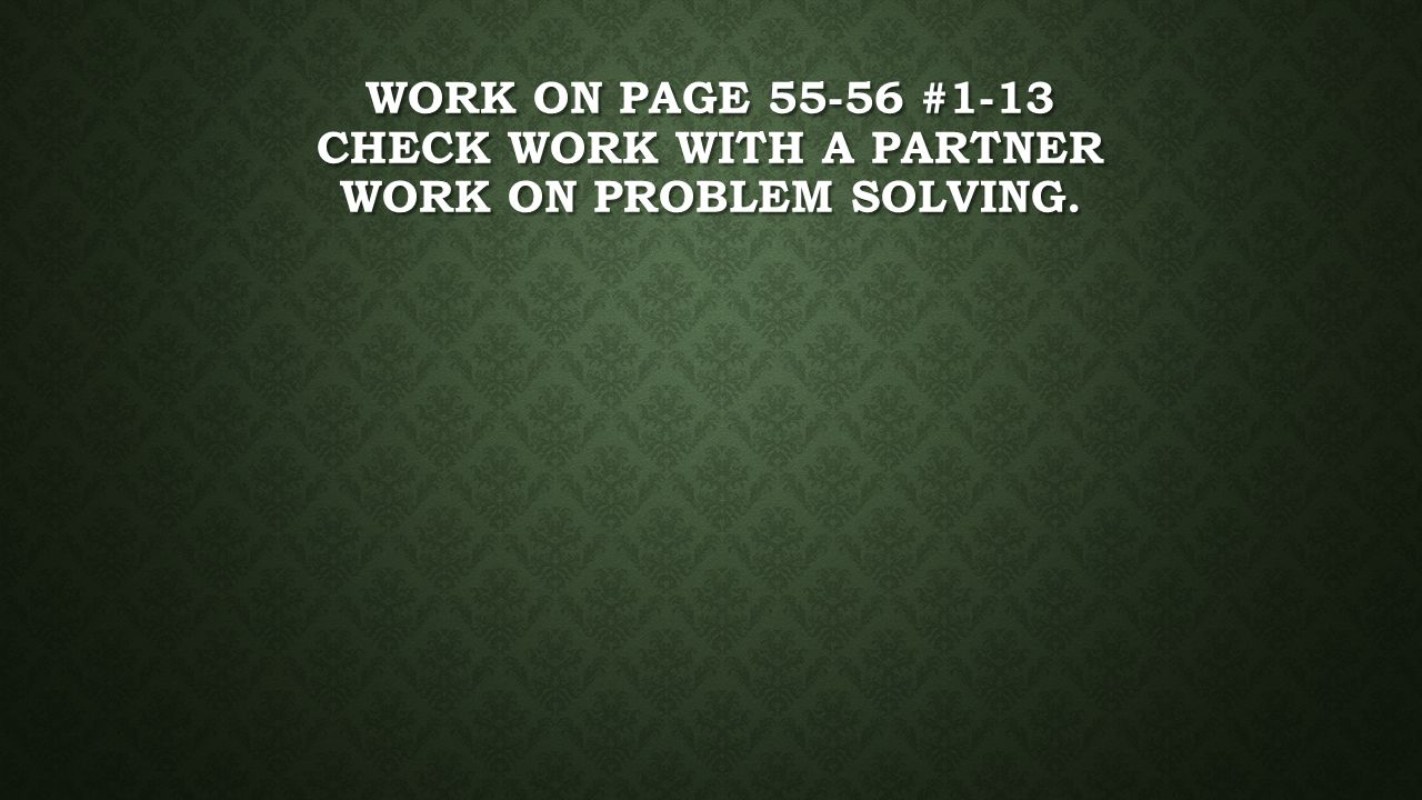 WORK ON PAGE 55-56 #1-13 CHECK WORK WITH A PARTNER WORK ON PROBLEM SOLVING.