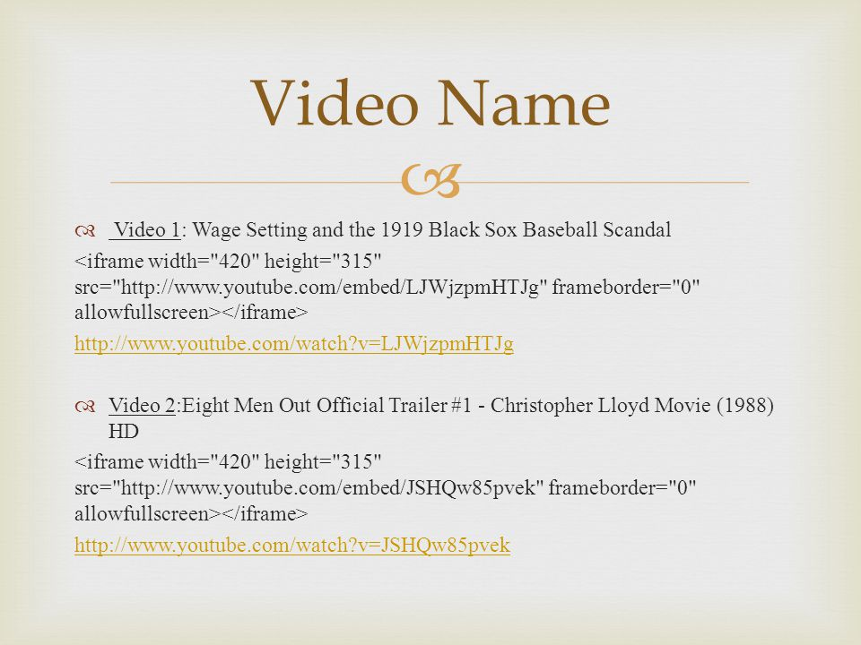   Video 1: Wage Setting and the 1919 Black Sox Baseball Scandal http://www.youtube.com/watch?v=LJWjzpmHTJg  Video 2:Eight Men Out Official Trailer #1 - Christopher Lloyd Movie (1988) HD http://www.youtube.com/watch?v=JSHQw85pvek Video Name
