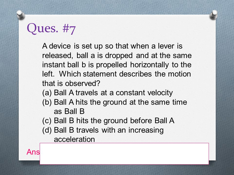 Back Ques. #6 Ans. A student throws a baseball vertically upward and then catches it. If the vertically upward is considered to be the positive direct