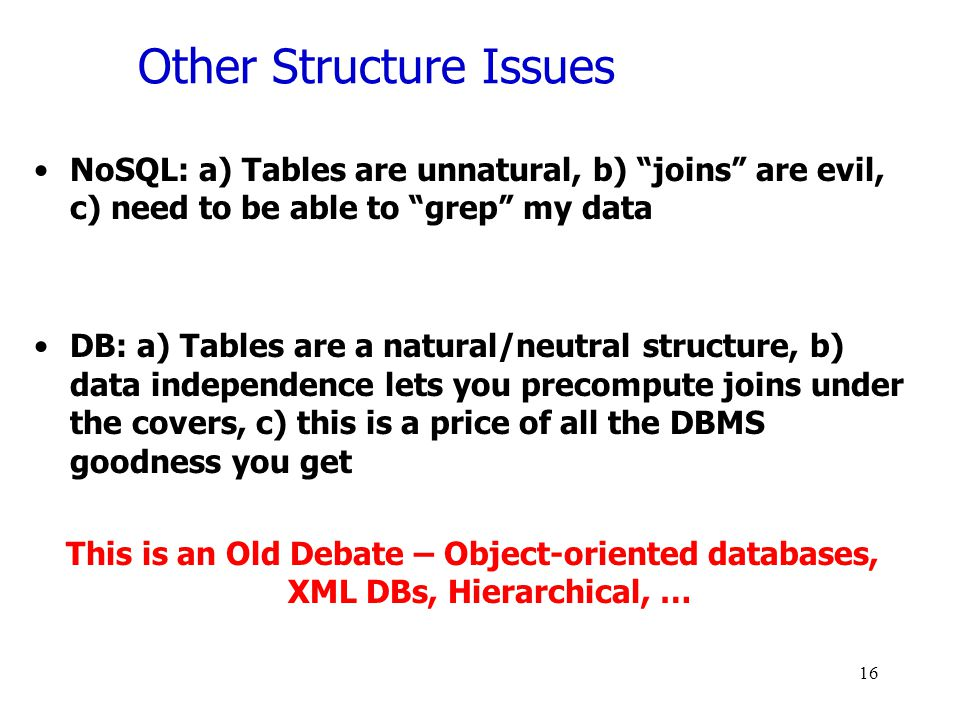 Other Structure Issues NoSQL: a) Tables are unnatural, b) joins are evil, c) need to be able to grep my data DB: a) Tables are a natural/neutral structure, b) data independence lets you precompute joins under the covers, c) this is a price of all the DBMS goodness you get This is an Old Debate – Object-oriented databases, XML DBs, Hierarchical, … 16