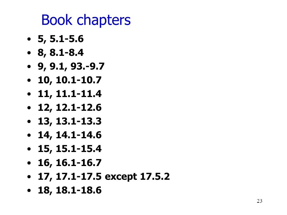 Book chapters 5, 5.1-5.6 8, 8.1-8.4 9, 9.1, 93.-9.7 10, 10.1-10.7 11, 11.1-11.4 12, 12.1-12.6 13, 13.1-13.3 14, 14.1-14.6 15, 15.1-15.4 16, 16.1-16.7 17, 17.1-17.5 except 17.5.2 18, 18.1-18.6 23