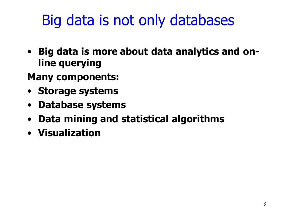 Big data is not only databases Big data is more about data analytics and on- line querying Many components: Storage systems Database systems Data mining and statistical algorithms Visualization 3
