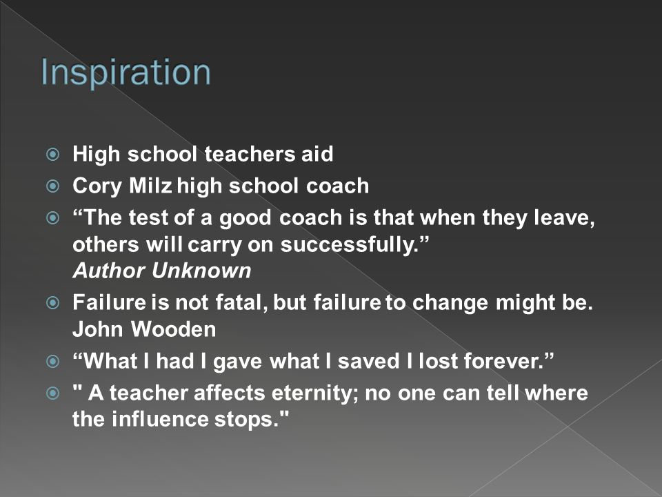  High school teachers aid  Cory Milz high school coach  The test of a good coach is that when they leave, others will carry on successfully. Author Unknown  Failure is not fatal, but failure to change might be.