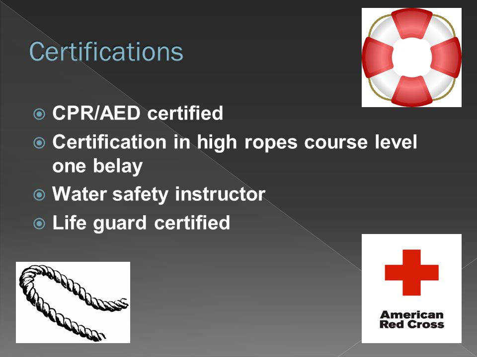  CPR/AED certified  Certification in high ropes course level one belay  Water safety instructor  Life guard certified