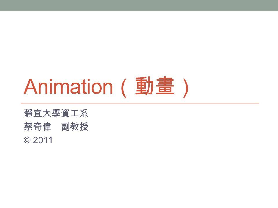 Animation (動畫) 靜宜大學資工系 蔡奇偉 副教授 © 2011