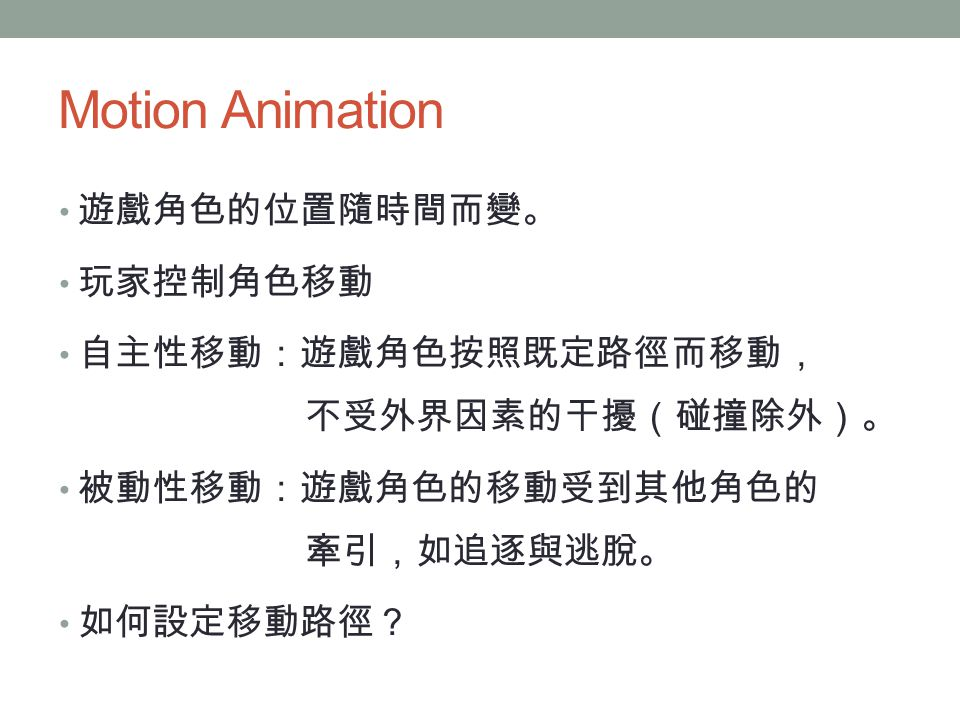 Motion Animation 遊戲角色的位置隨時間而變。 玩家控制角色移動 自主性移動:遊戲角色按照既定路徑而移動, 不受外界因素的干擾(碰撞除外)。 被動性移動:遊戲角色的移動受到其他角色的 牽引,如追逐與逃脫。 如何設定移動路徑?