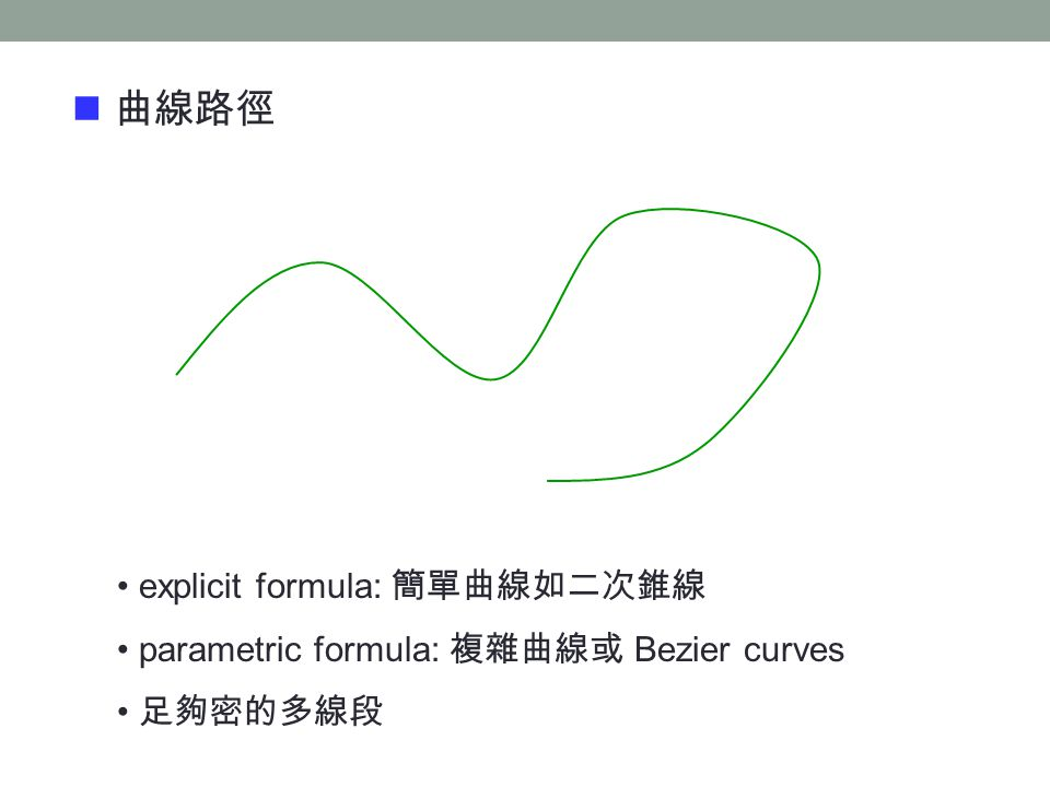 曲線路徑 explicit formula: 簡單曲線如二次錐線 parametric formula: 複雜曲線或 Bezier curves 足夠密的多線段