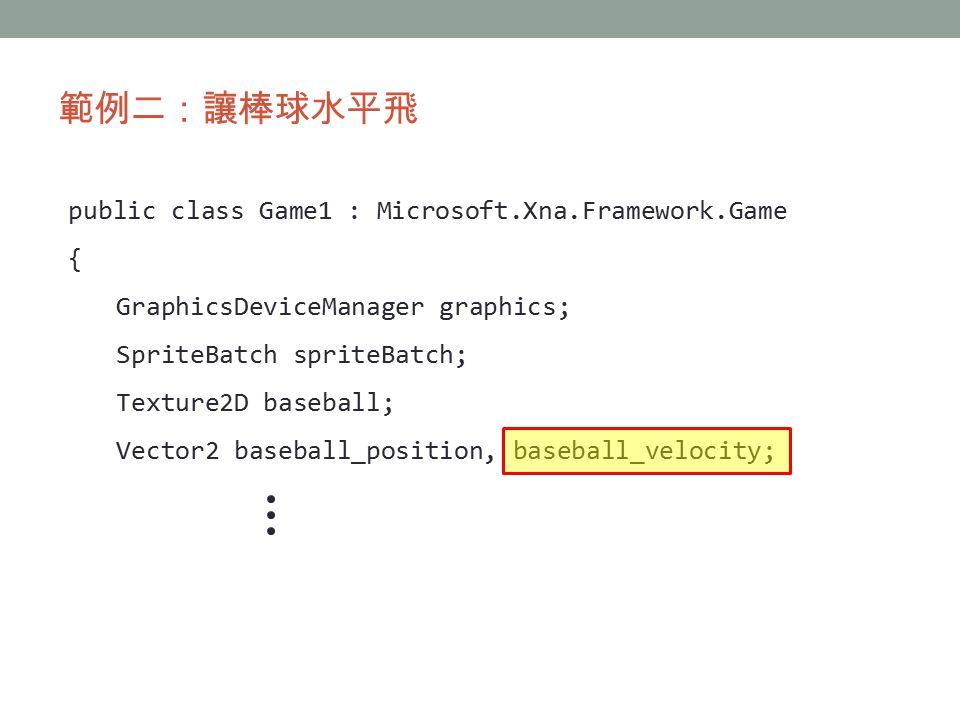 範例二:讓棒球水平飛 public class Game1 : Microsoft.Xna.Framework.Game { GraphicsDeviceManager graphics; SpriteBatch spriteBatch; Texture2D baseball; Vector2 baseball_position, baseball_velocity;