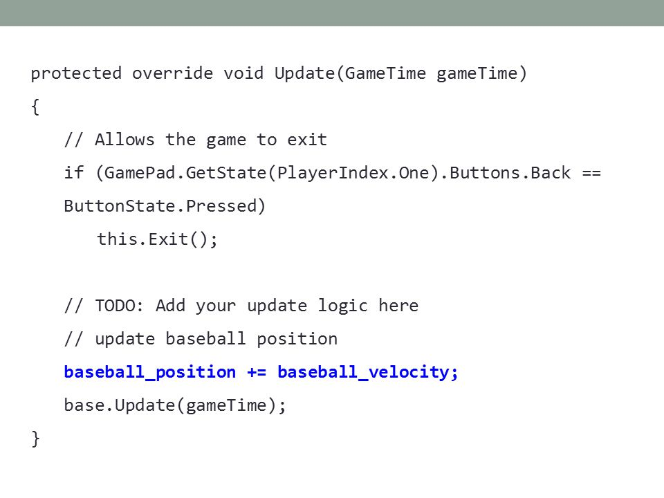 protected override void Update(GameTime gameTime) { // Allows the game to exit if (GamePad.GetState(PlayerIndex.One).Buttons.Back == ButtonState.Pressed) this.Exit(); // TODO: Add your update logic here // update baseball position baseball_position += baseball_velocity; base.Update(gameTime); }