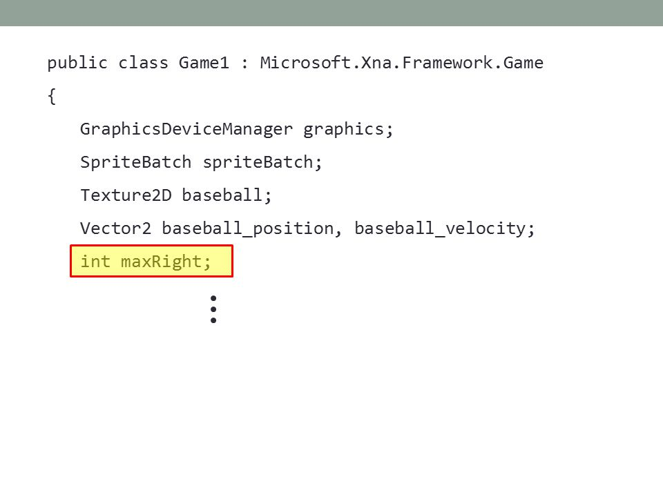 public class Game1 : Microsoft.Xna.Framework.Game { GraphicsDeviceManager graphics; SpriteBatch spriteBatch; Texture2D baseball; Vector2 baseball_position, baseball_velocity; int maxRight;
