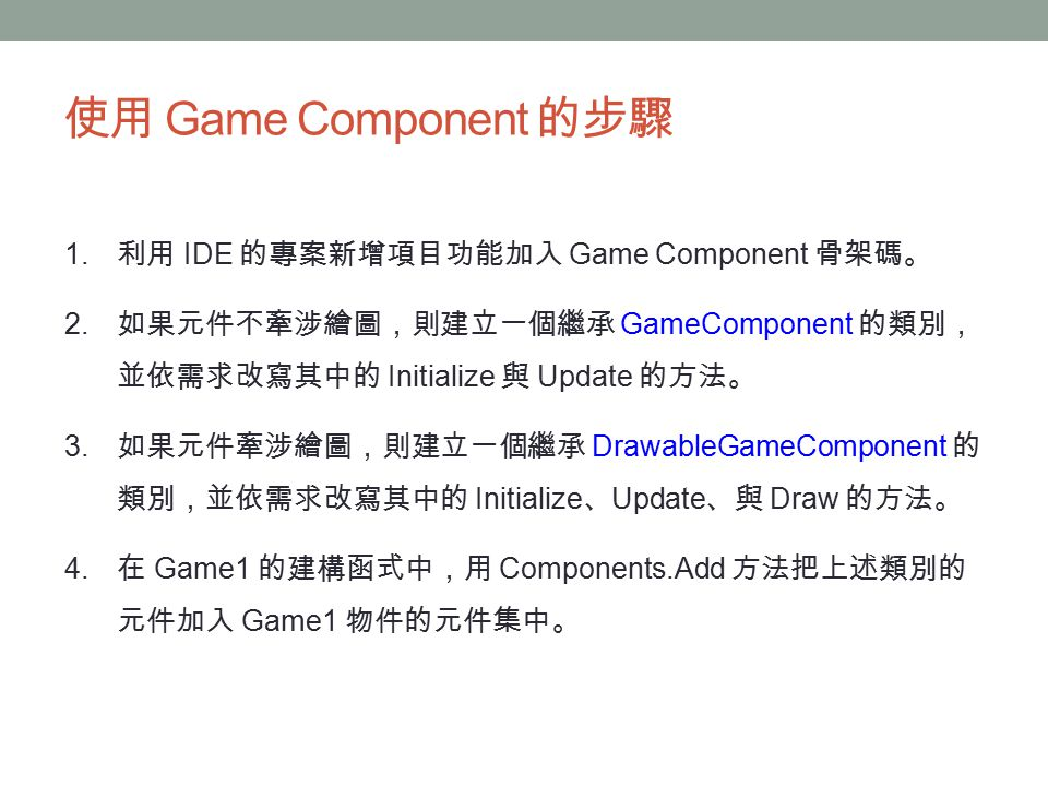 使用 Game Component 的步驟 1. 利用 IDE 的專案新增項目功能加入 Game Component 骨架碼。 2.